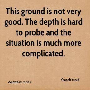 Yaacob Yusuf  - This ground is not very good. The depth is hard to probe and the situation is much more complicated.