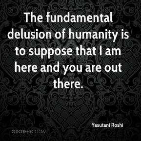 Yasutani Roshi  - The fundamental delusion of humanity is to suppose that I am here and you are out there.