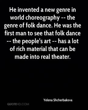 Yelena Shcherbakova  - He invented a new genre in world choreography -- the genre of folk dance. He was the first man to see that folk dance -- the people's art -- has a lot of rich material that can be made into real theater.