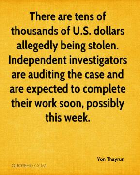 Yon Thayrun  - There are tens of thousands of U.S. dollars allegedly being stolen. Independent investigators are auditing the case and are expected to complete their work soon, possibly this week.