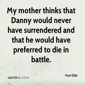 Yoni Gilat  - My mother thinks that Danny would never have surrendered and that he would have preferred to die in battle.