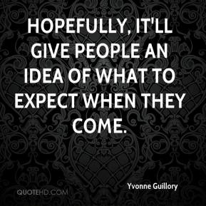 Yvonne Guillory  - Hopefully, it'll give people an idea of what to expect when they come.