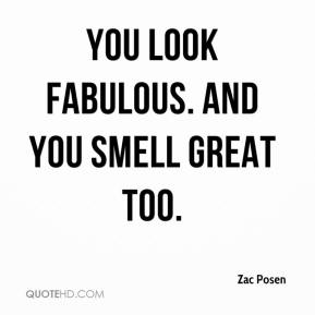 Zac Posen  - You look fabulous. And you smell great too.