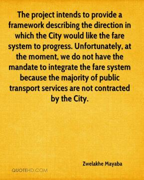 The project intends to provide a framework describing the direction in which the City would like the fare system to progress. Unfortunately, at the moment, we do not have the mandate to integrate the fare system because the majority of public transport services are not contracted by the City.