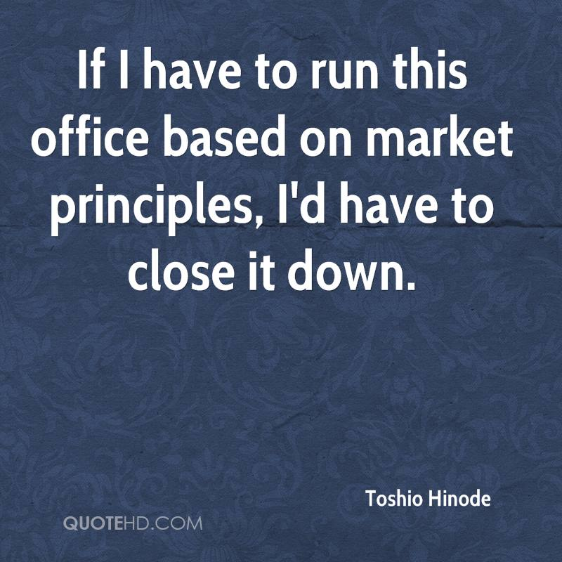 If I have to run this office based on market principles, I'd have to close it down.