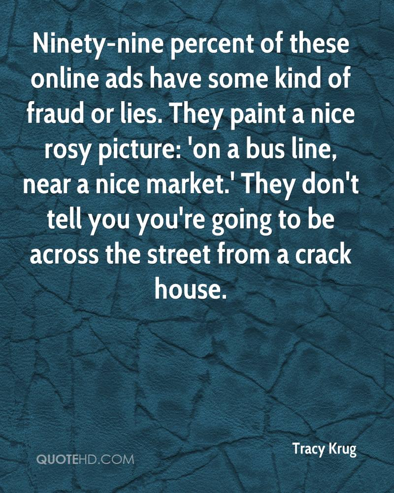 Ninety-nine percent of these online ads have some kind of fraud or lies. They paint a nice rosy picture: 'on a bus line, near a nice market.' They don't tell you you're going to be across the street from a crack house.