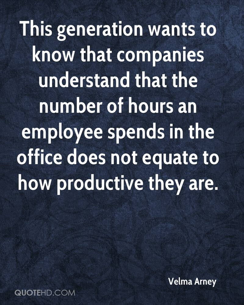 This generation wants to know that companies understand that the number of hours an employee spends in the office does not equate to how productive they are.