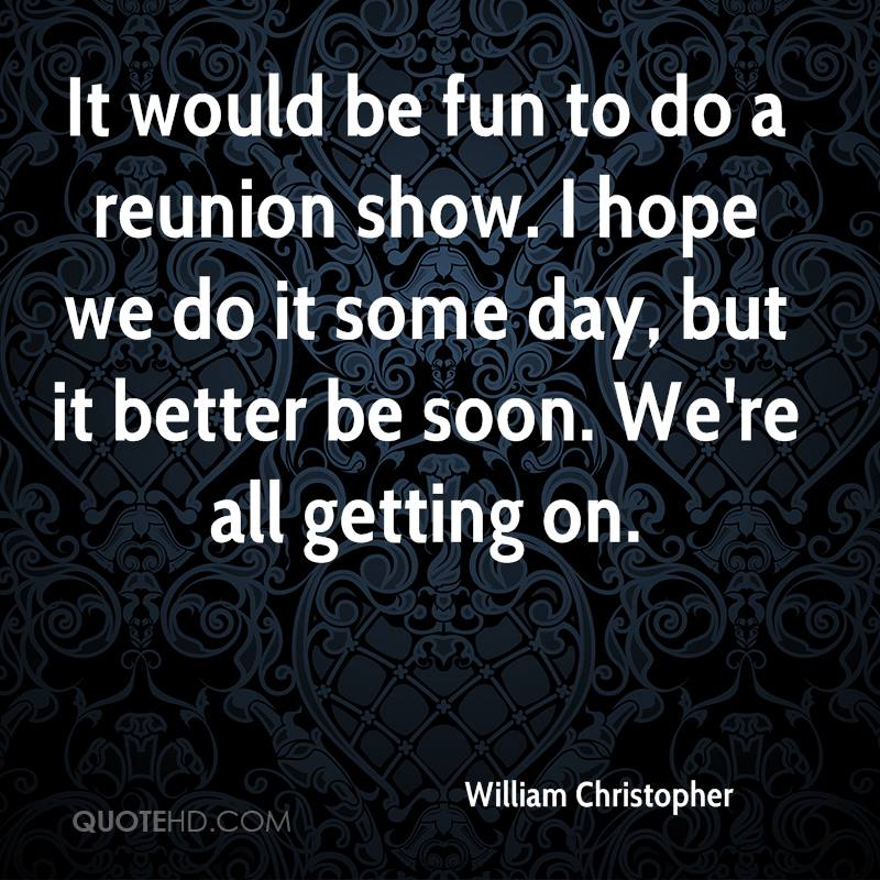 It would be fun to do a reunion show. I hope we do it some day, but it better be soon. We're all getting on.