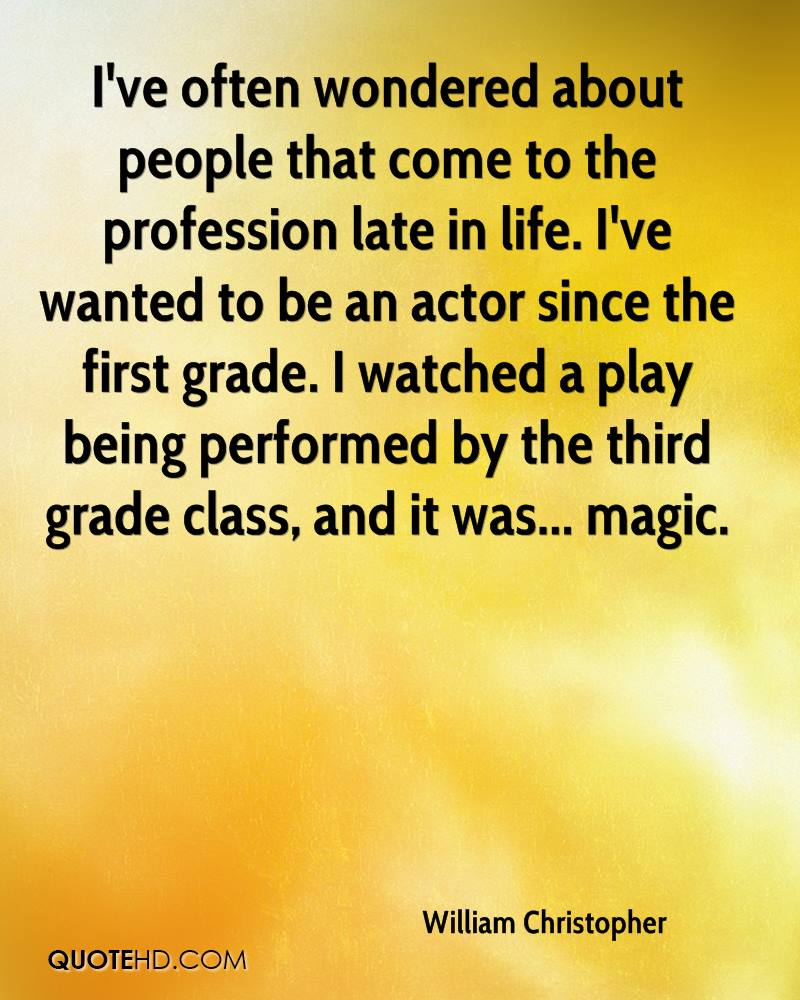 I've often wondered about people that come to the profession late in life. I've wanted to be an actor since the first grade. I watched a play being performed by the third grade class, and it was... magic.