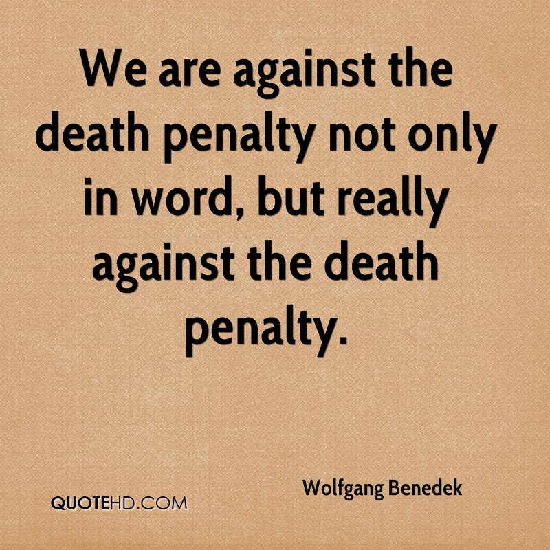 We are against the death penalty not only in word, but really against the death penalty.