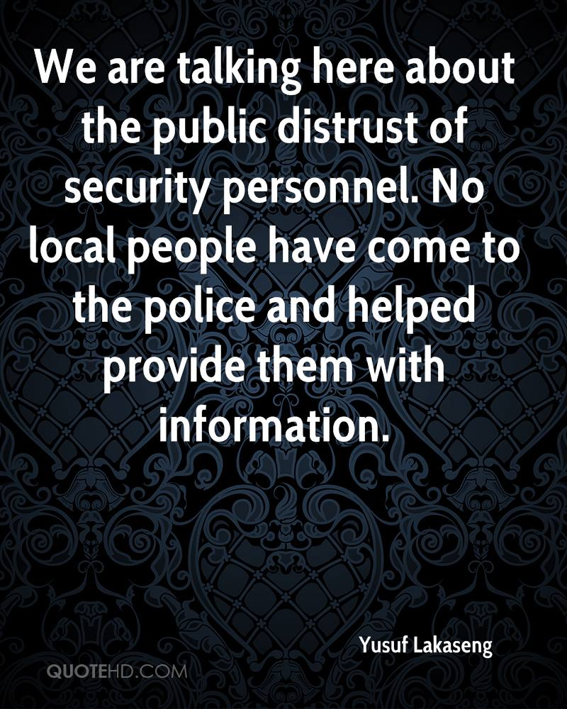 We are talking here about the public distrust of security personnel. No local people have come to the police and helped provide them with information.