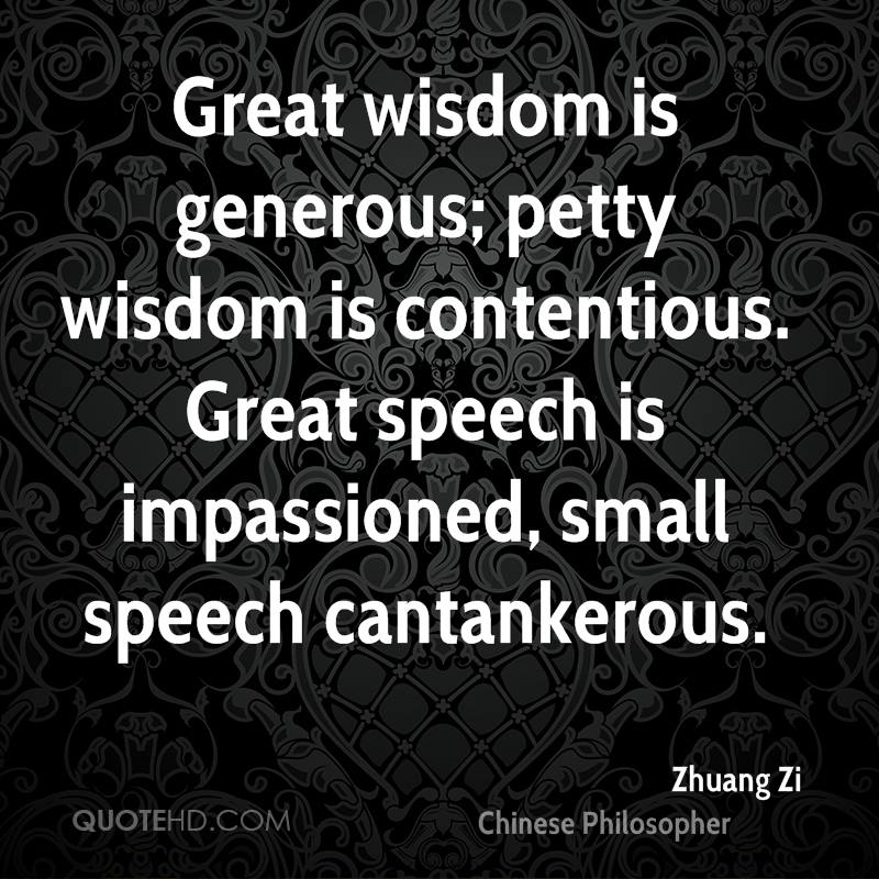 Great wisdom is generous; petty wisdom is contentious. Great speech is impassioned, small speech cantankerous.