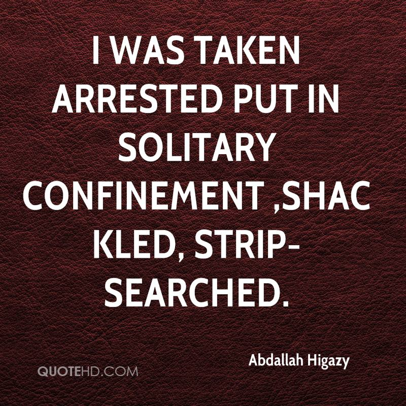 I was taken arrested put in solitary confinement ,shackled, strip-searched.
