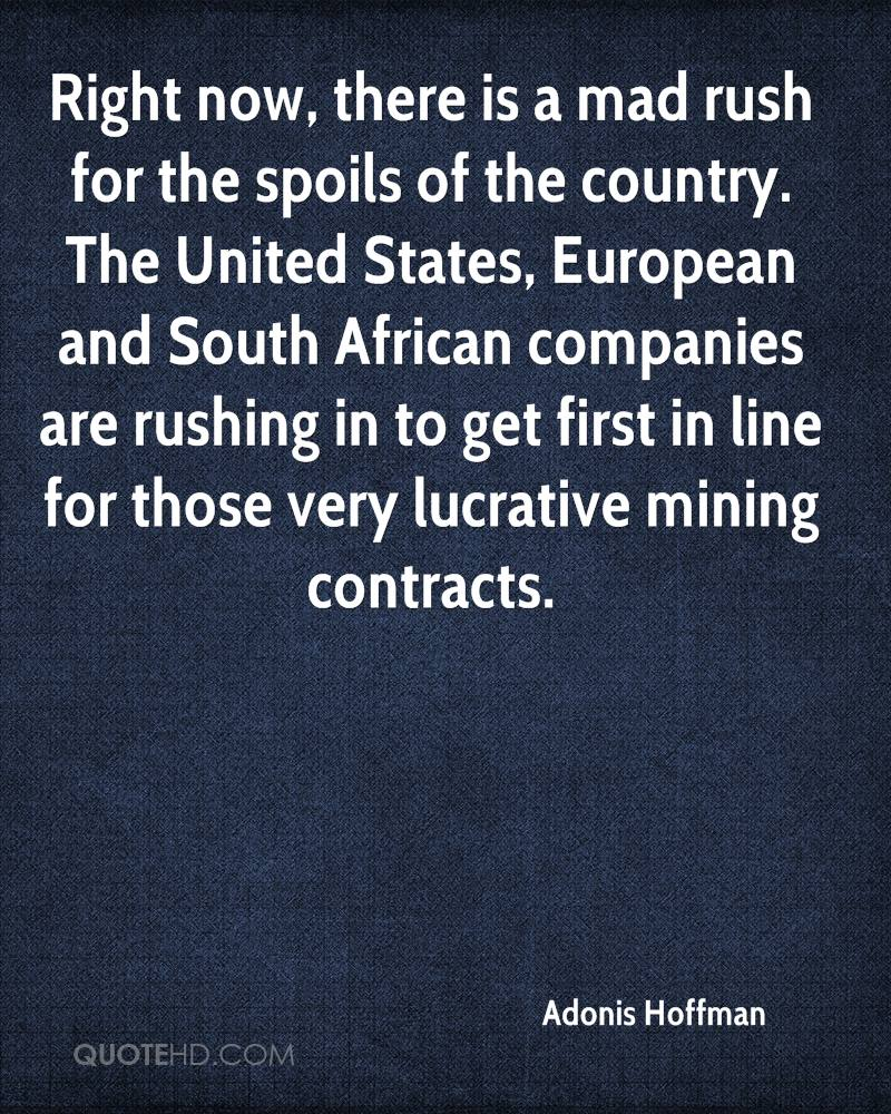 Right now, there is a mad rush for the spoils of the country. The United States, European and South African companies are rushing in to get first in line for those very lucrative mining contracts.