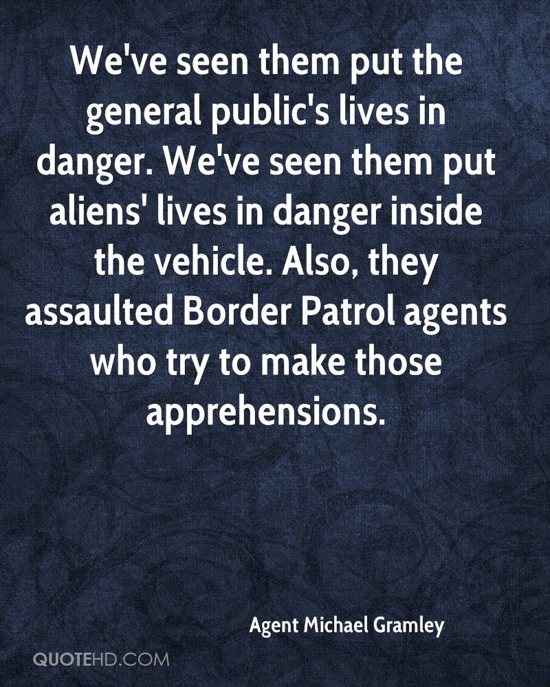 We've seen them put the general public's lives in danger. We've seen them put aliens' lives in danger inside the vehicle. Also, they assaulted Border Patrol agents who try to make those apprehensions.