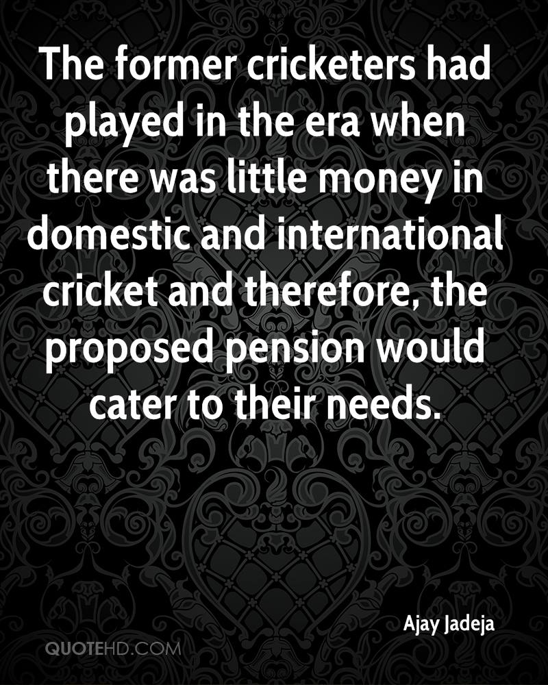 The former cricketers had played in the era when there was little money in domestic and international cricket and therefore, the proposed pension would cater to their needs.