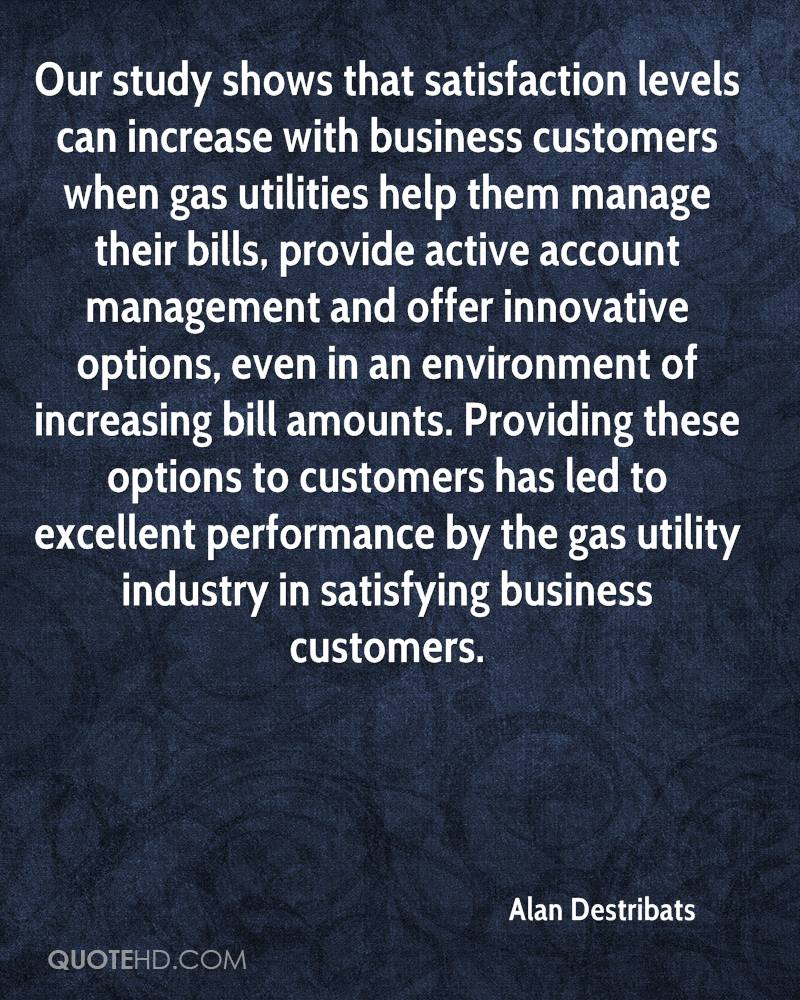 Our study shows that satisfaction levels can increase with business customers when gas utilities help them manage their bills, provide active account management and offer innovative options, even in an environment of increasing bill amounts. Providing these options to customers has led to excellent performance by the gas utility industry in satisfying business customers.