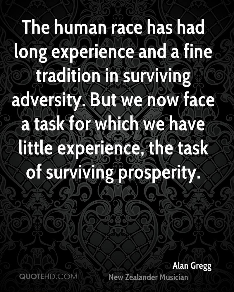 The human race has had long experience and a fine tradition in surviving adversity. But we now face a task for which we have little experience, the task of surviving prosperity.