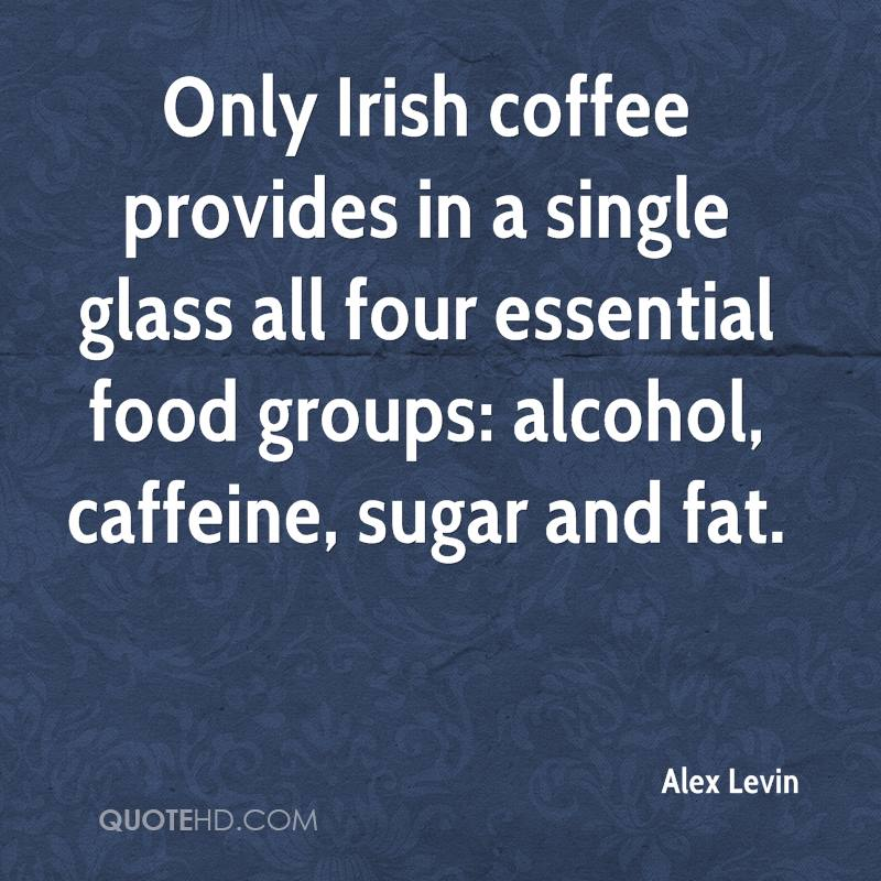 Only Irish coffee provides in a single glass all four essential food groups: alcohol, caffeine, sugar and fat.