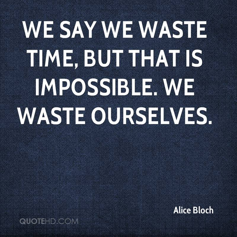 We say we waste time, but that is impossible. We waste ourselves.
