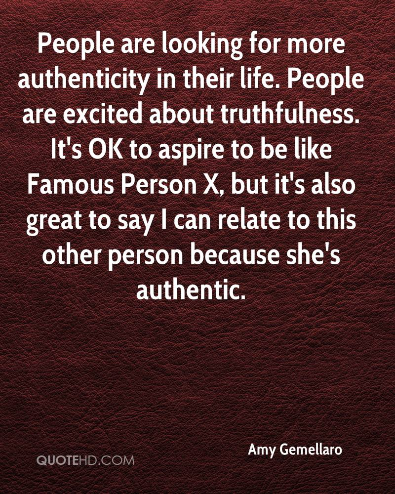 People are looking for more authenticity in their life. People are excited about truthfulness. It's OK to aspire to be like Famous Person X, but it's also great to say I can relate to this other person because she's authentic.
