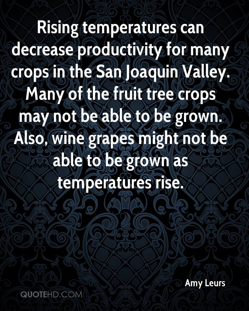Rising temperatures can decrease productivity for many crops in the San Joaquin Valley. Many of the fruit tree crops may not be able to be grown. Also, wine grapes might not be able to be grown as temperatures rise.