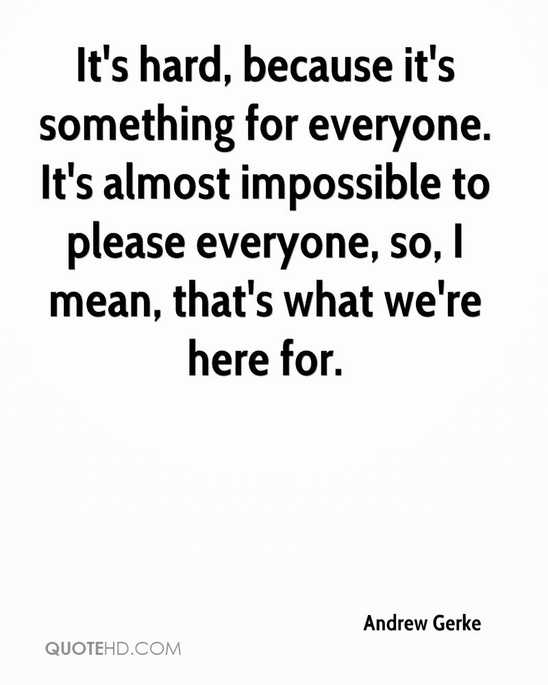 It's hard, because it's something for everyone. It's almost impossible to please everyone, so, I mean, that's what we're here for.