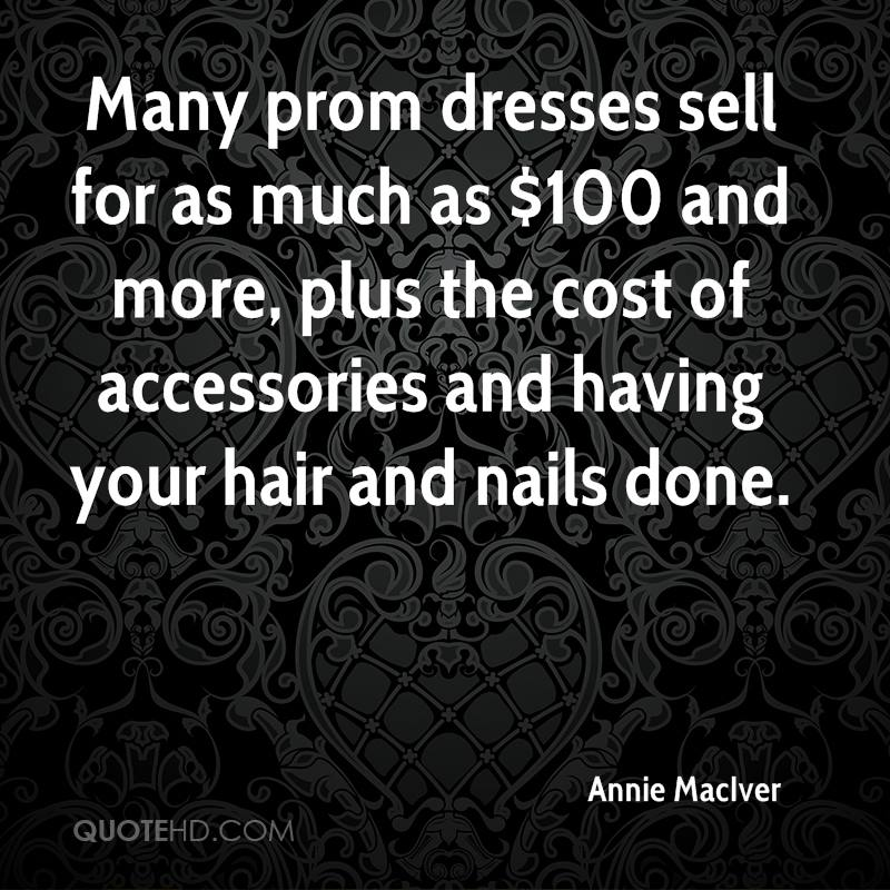 Many prom dresses sell for as much as $100 and more, plus the cost of accessories and having your hair and nails done.