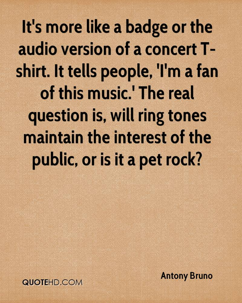 It's more like a badge or the audio version of a concert T-shirt. It tells people, 'I'm a fan of this music.' The real question is, will ring tones maintain the interest of the public, or is it a pet rock?