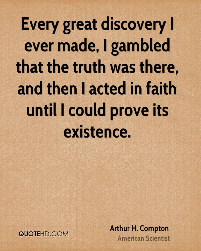 Every great discovery I ever made, I gambled that the truth was there, and then I acted in faith until I could prove its existence.