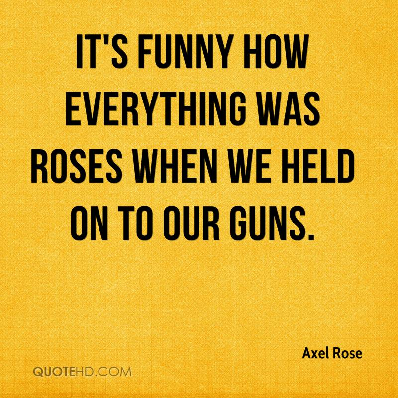It's funny how everything was Roses when we held on to our Guns.