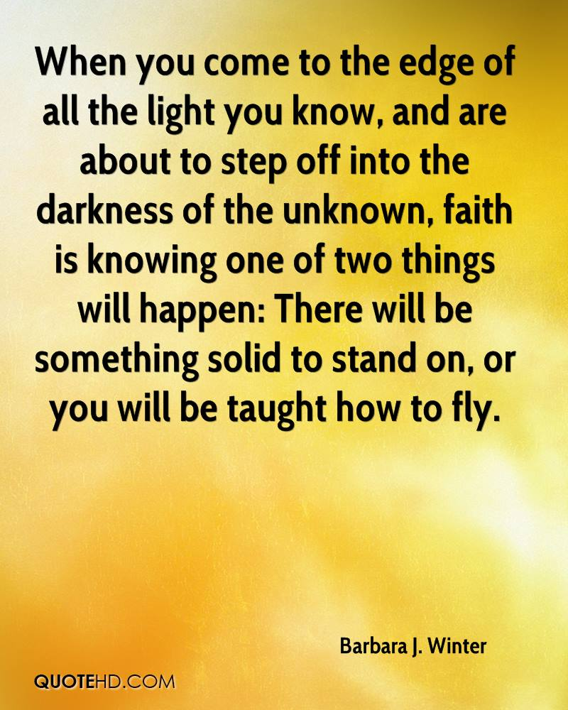 When you come to the edge of all the light you know, and are about to step off into the darkness of the unknown, faith is knowing one of two things will happen: There will be something solid to stand on, or you will be taught how to fly.