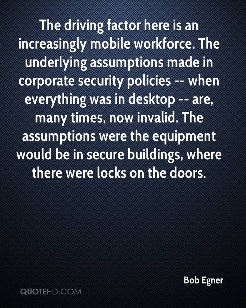 The driving factor here is an increasingly mobile workforce. The underlying assumptions made in corporate security policies -- when everything was in desktop -- are, many times, now invalid. The assumptions were the equipment would be in secure buildings, where there were locks on the doors.