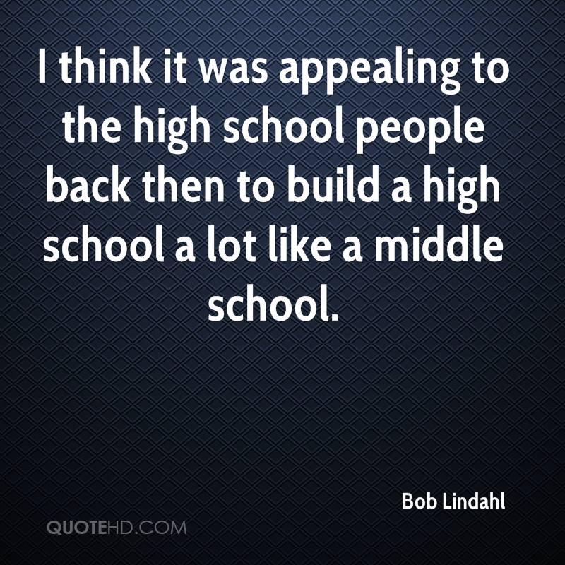 I think it was appealing to the high school people back then to build a high school a lot like a middle school.