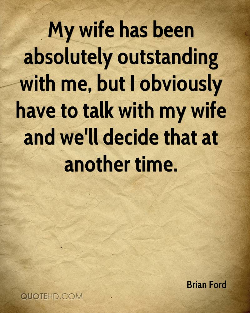 My wife has been absolutely outstanding with me, but I obviously have to talk with my wife and we'll decide that at another time.