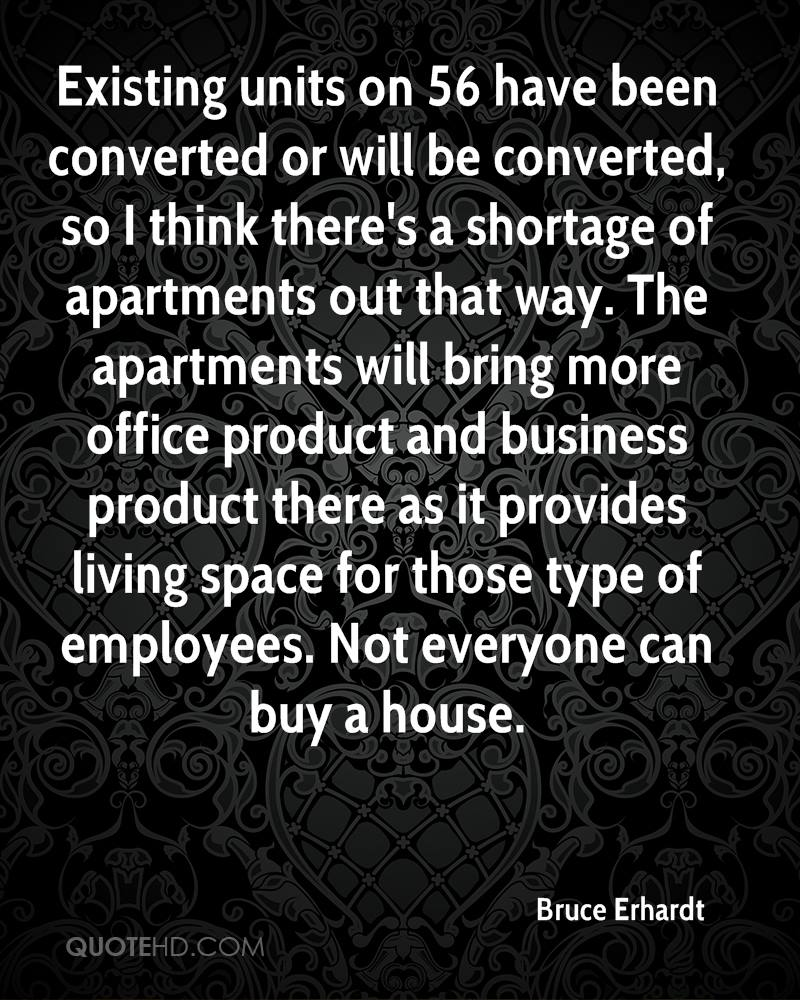 Existing units on 56 have been converted or will be converted, so I think there's a shortage of apartments out that way. The apartments will bring more office product and business product there as it provides living space for those type of employees. Not everyone can buy a house.