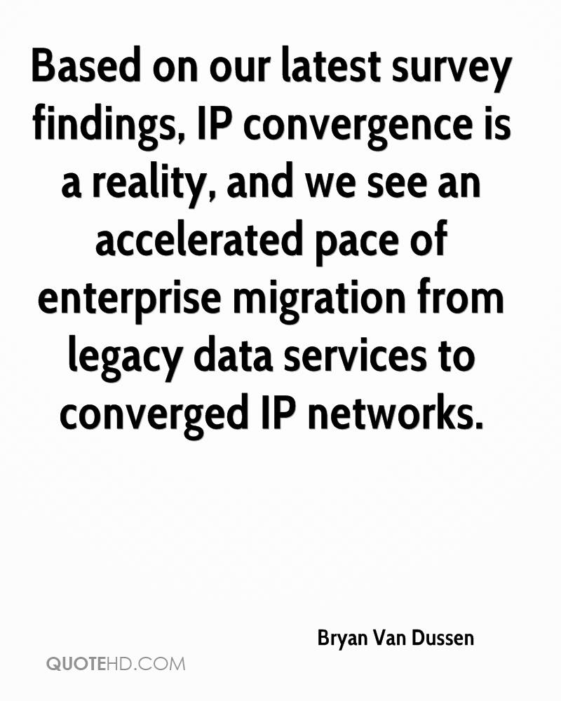 Based on our latest survey findings, IP convergence is a reality, and we see an accelerated pace of enterprise migration from legacy data services to converged IP networks.