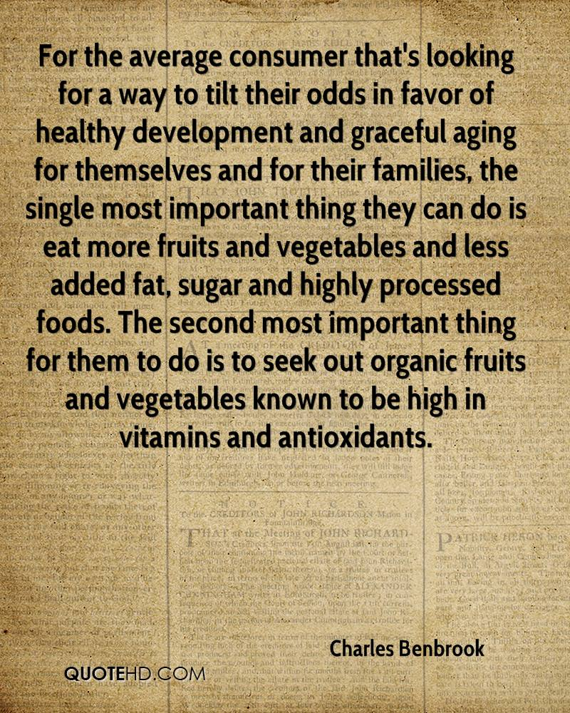 For the average consumer that's looking for a way to tilt their odds in favor of healthy development and graceful aging for themselves and for their families, the single most important thing they can do is eat more fruits and vegetables and less added fat, sugar and highly processed foods. The second most important thing for them to do is to seek out organic fruits and vegetables known to be high in vitamins and antioxidants.