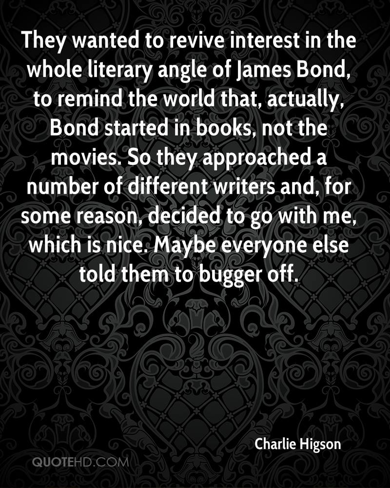 They wanted to revive interest in the whole literary angle of James Bond, to remind the world that, actually, Bond started in books, not the movies. So they approached a number of different writers and, for some reason, decided to go with me, which is nice. Maybe everyone else told them to bugger off.