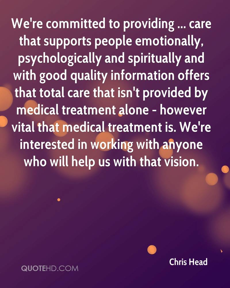 We're committed to providing ... care that supports people emotionally, psychologically and spiritually and with good quality information offers that total care that isn't provided by medical treatment alone - however vital that medical treatment is. We're interested in working with anyone who will help us with that vision.