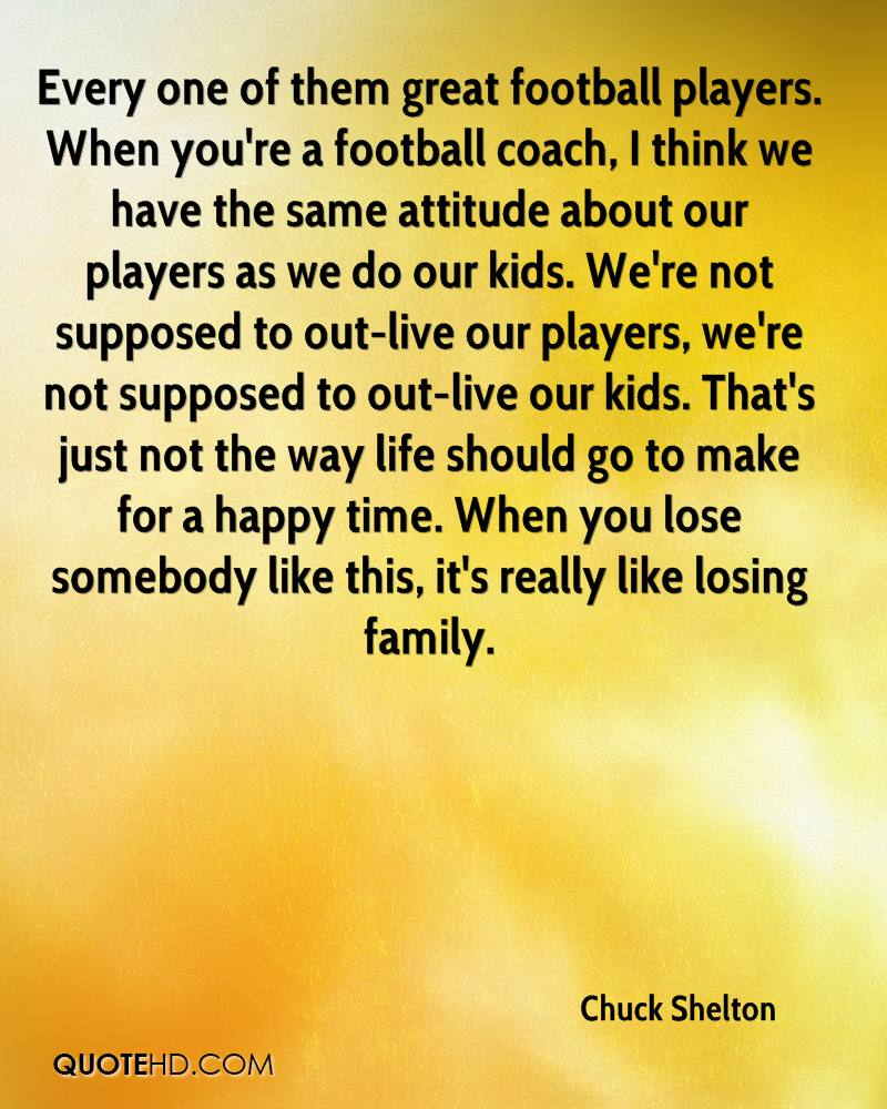 Every one of them great football players. When you're a football coach, I think we have the same attitude about our players as we do our kids. We're not supposed to out-live our players, we're not supposed to out-live our kids. That's just not the way life should go to make for a happy time. When you lose somebody like this, it's really like losing family.
