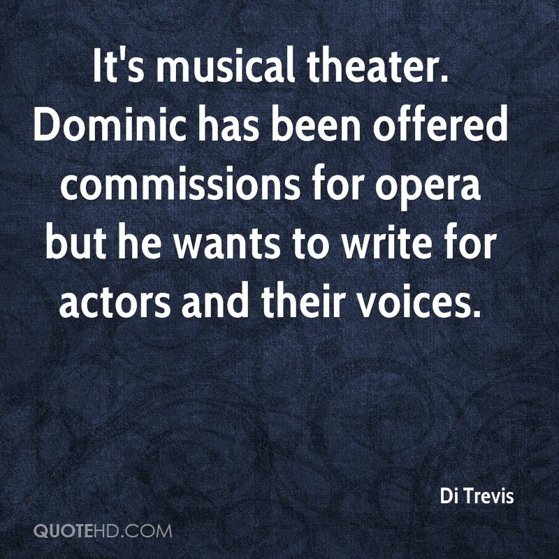 It's musical theater. Dominic has been offered commissions for opera but he wants to write for actors and their voices.