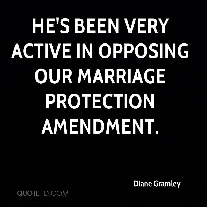 He's been very active in opposing our marriage protection amendment.