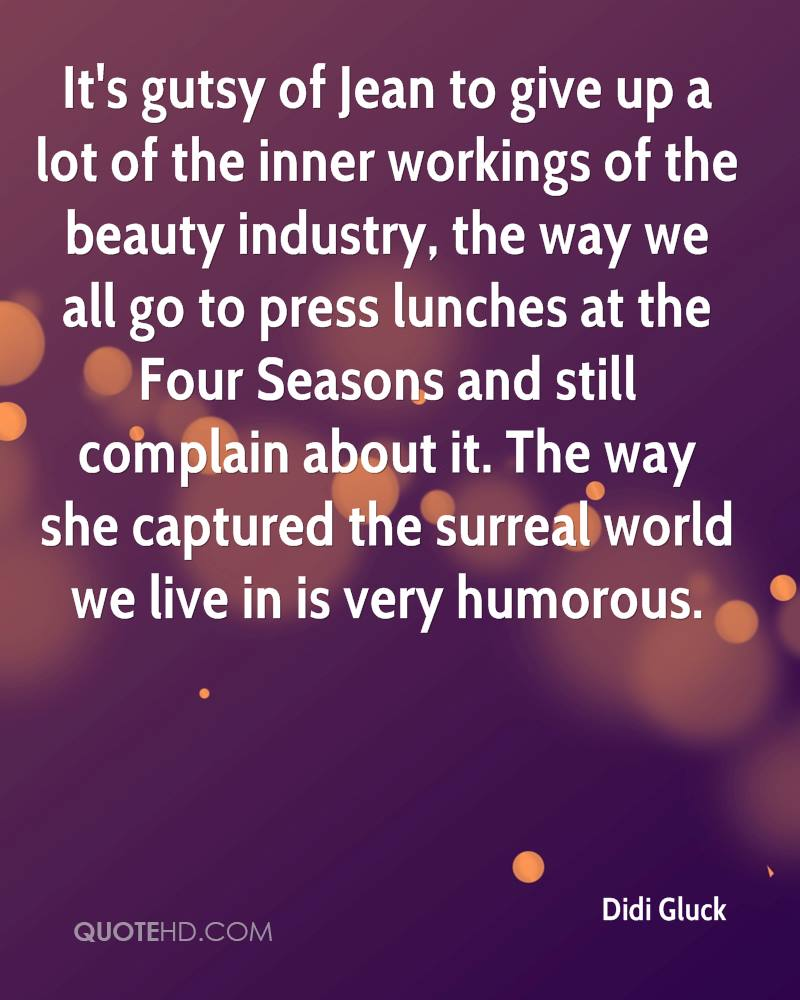 It's gutsy of Jean to give up a lot of the inner workings of the beauty industry, the way we all go to press lunches at the Four Seasons and still complain about it. The way she captured the surreal world we live in is very humorous.