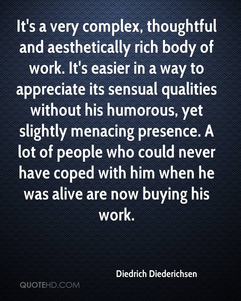 It's a very complex, thoughtful and aesthetically rich body of work. It's easier in a way to appreciate its sensual qualities without his humorous, yet slightly menacing presence. A lot of people who could never have coped with him when he was alive are now buying his work.