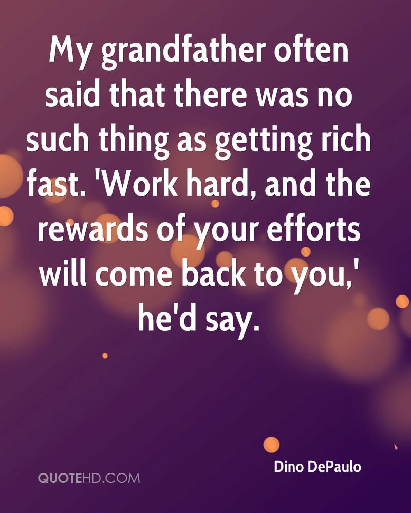 My grandfather often said that there was no such thing as getting rich fast. 'Work hard, and the rewards of your efforts will come back to you,' he'd say.