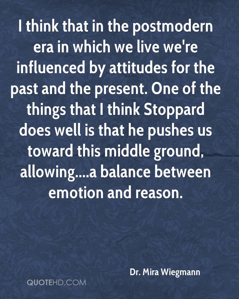 I think that in the postmodern era in which we live we're influenced by attitudes for the past and the present. One of the things that I think Stoppard does well is that he pushes us toward this middle ground, allowing....a balance between emotion and reason.