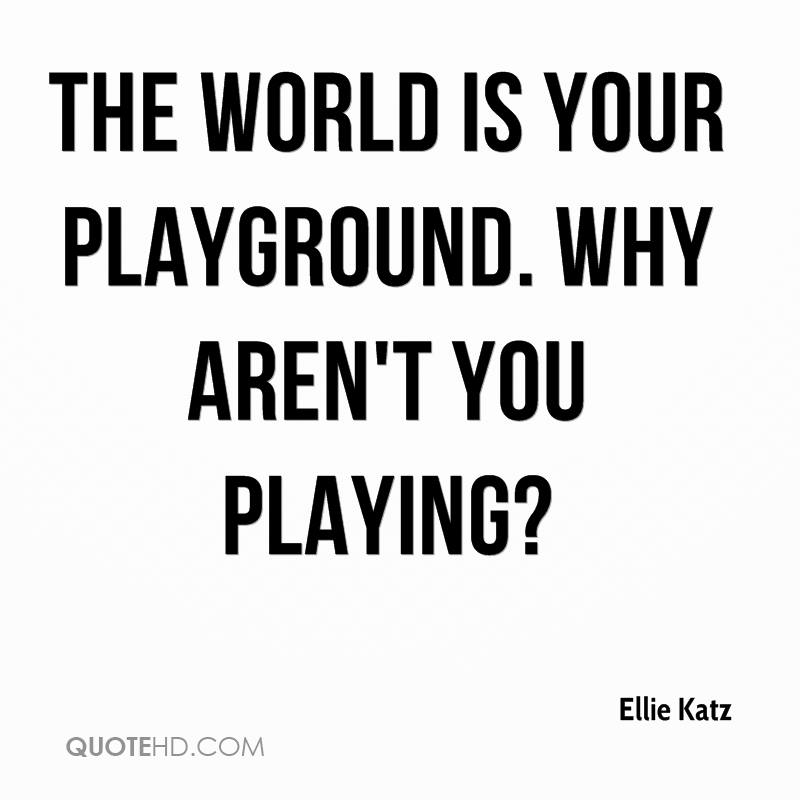 The world is your playground. Why aren't you playing?