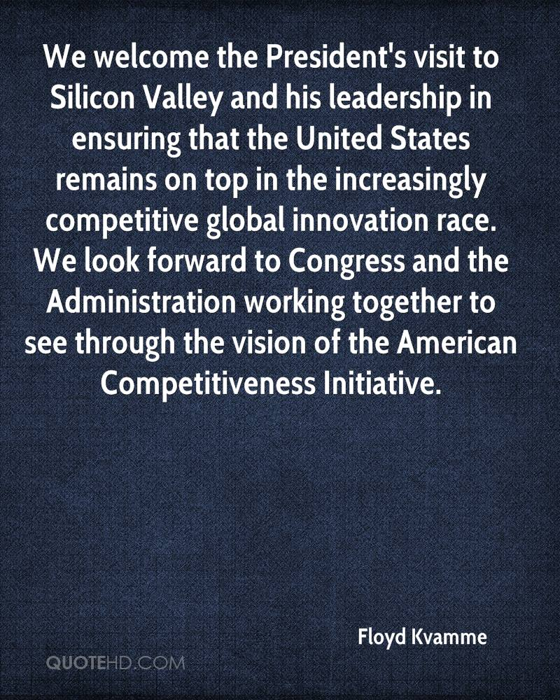 We welcome the President's visit to Silicon Valley and his leadership in ensuring that the United States remains on top in the increasingly competitive global innovation race. We look forward to Congress and the Administration working together to see through the vision of the American Competitiveness Initiative.