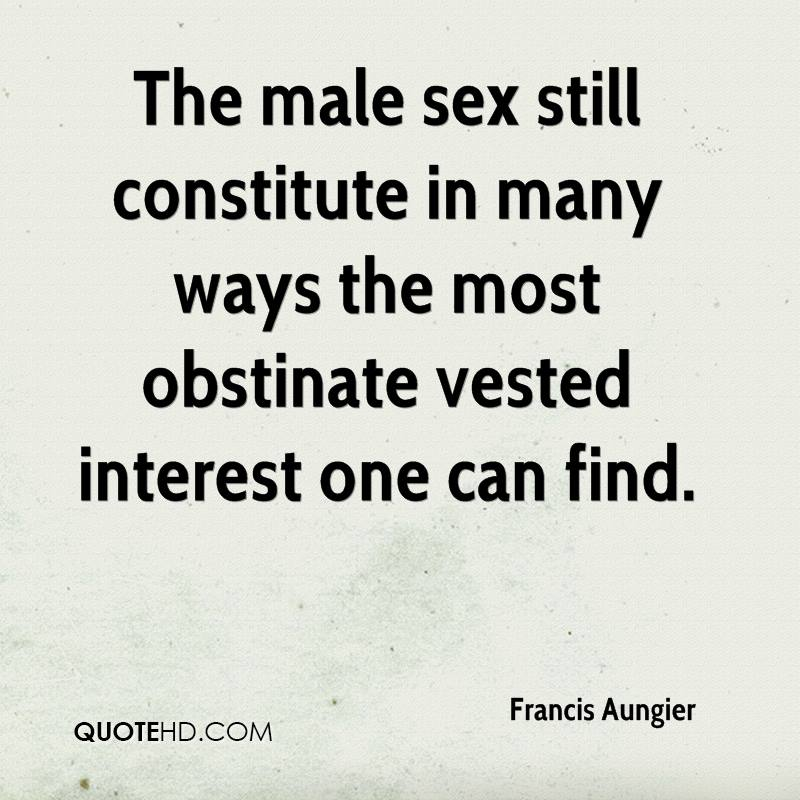 The male sex still constitute in many ways the most obstinate vested interest one can find.